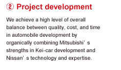2.Project development We achieve a high level of overall balance between quality, cost, and time in automobile development by organically combining Mitsubishi's strengths in Kei-car development and Nissan's technology and expertise.